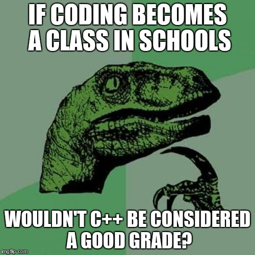 Just a thought :) | IF CODING BECOMES A CLASS IN SCHOOLS WOULDN'T C++ BE CONSIDERED A GOOD GRADE? | image tagged in memes,philosoraptor,coding | made w/ Imgflip meme maker