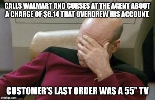 "Captain Picard Facepalm Meme | CALLS WALMART AND CURSES AT THE AGENT ABOUT A CHARGE OF $6.14 THAT OVERDREW HIS ACCOUNT. CUSTOMER'S LAST ORDER WAS A 55"" TV 