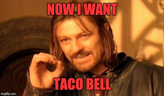 One Does Not Simply Meme | NOW I WANT TACO BELL | image tagged in memes,one does not simply | made w/ Imgflip meme maker