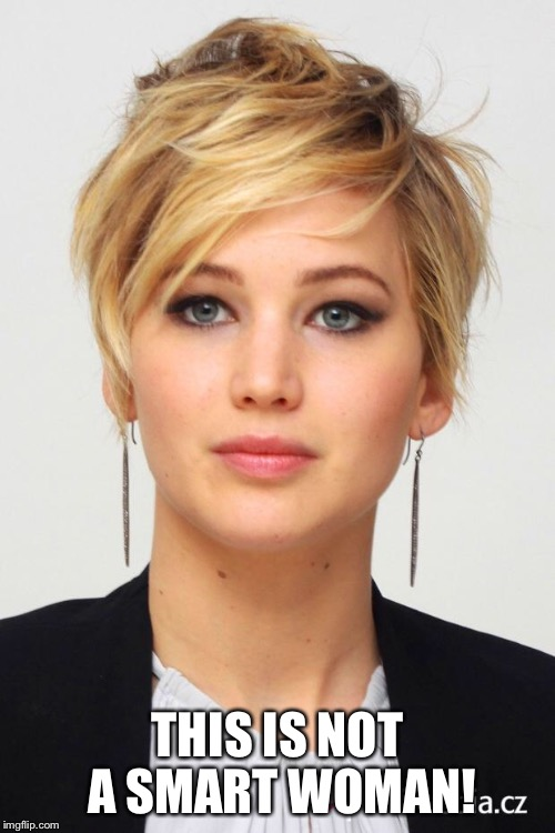 Jennifer Lawrence |  THIS IS NOT A SMART WOMAN! | image tagged in jennifer lawrence | made w/ Imgflip meme maker