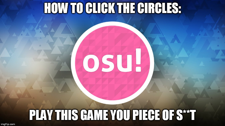 HOW TO CLICK THE CIRCLES: PLAY THIS GAME YOU PIECE OF S**T | image tagged in osu | made w/ Imgflip meme maker