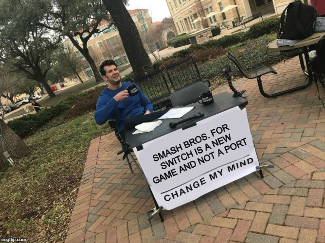 Change My Mind | SMASH BROS. FOR SWITCH IS A NEW GAME AND NOT A PORT | image tagged in change my mind,super smash bros,nintendo,nintendodirect | made w/ Imgflip meme maker