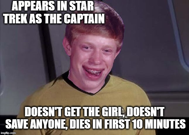 Star Trek Brian | APPEARS IN STAR TREK AS THE CAPTAIN DOESN'T GET THE GIRL, DOESN'T SAVE ANYONE, DIES IN FIRST 10 MINUTES | image tagged in star trek brian | made w/ Imgflip meme maker