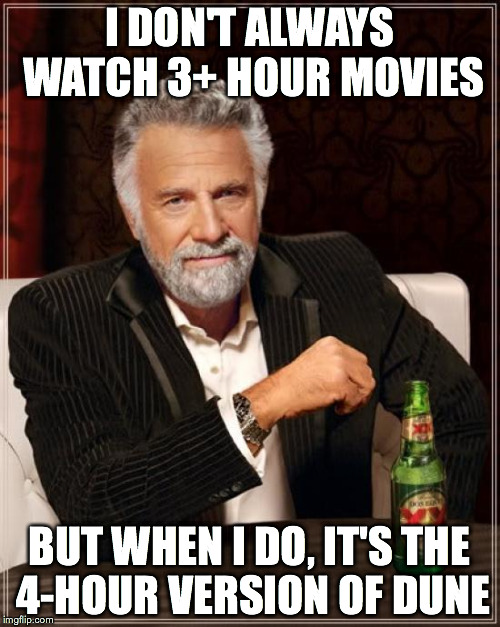 The Most Interesting Man In The World Meme | I DON'T ALWAYS WATCH 3+ HOUR MOVIES BUT WHEN I DO, IT'S THE 4-HOUR VERSION OF DUNE | image tagged in memes,the most interesting man in the world | made w/ Imgflip meme maker