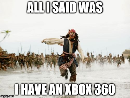 Jack Sparrow Being Chased Meme | ALL I SAID WAS I HAVE AN XBOX 360 | image tagged in memes,jack sparrow being chased | made w/ Imgflip meme maker