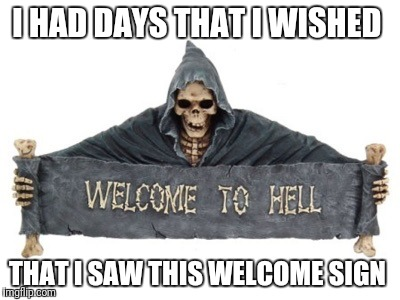 I HAD DAYS THAT I WISHED THAT I SAW THIS WELCOME SIGN | image tagged in welcome to hell | made w/ Imgflip meme maker