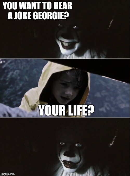 PennyWise kills George | YOU WANT TO HEAR A JOKE GEORGIE? YOUR LIFE? | image tagged in pennywise kills george | made w/ Imgflip meme maker