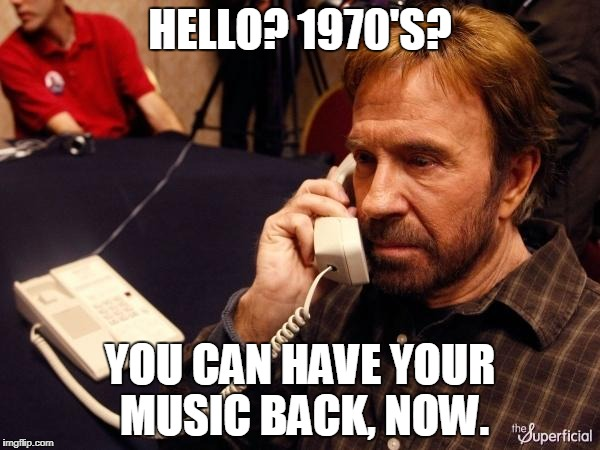 Thank You, Chuck. | HELLO? 1970'S? YOU CAN HAVE YOUR MUSIC BACK, NOW. | image tagged in memes,chuck norris phone,chuck norris | made w/ Imgflip meme maker