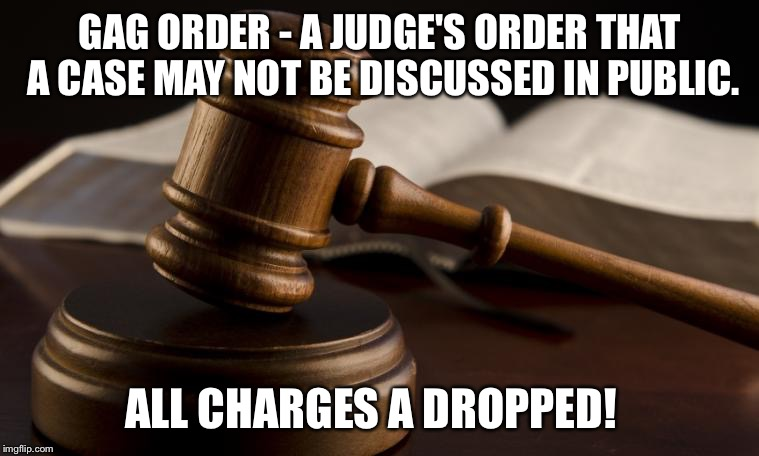 GAG ORDER - A JUDGE'S ORDER THAT A CASE MAY NOT BE DISCUSSED IN PUBLIC. ALL CHARGES A DROPPED! | image tagged in court hammer | made w/ Imgflip meme maker