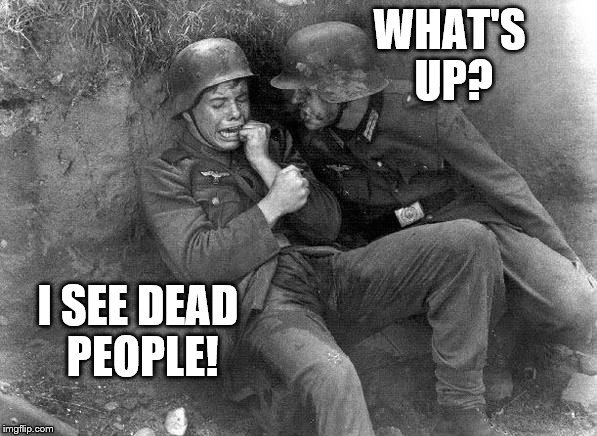 crying nazi | WHAT'S UP? I SEE DEAD PEOPLE! | image tagged in crying nazi | made w/ Imgflip meme maker