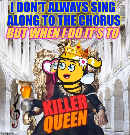 I DON'T ALWAYS SING ALONG TO THE CHORUS BUT WHEN I DO IT'S TO KILLER QUEEN | made w/ Imgflip meme maker