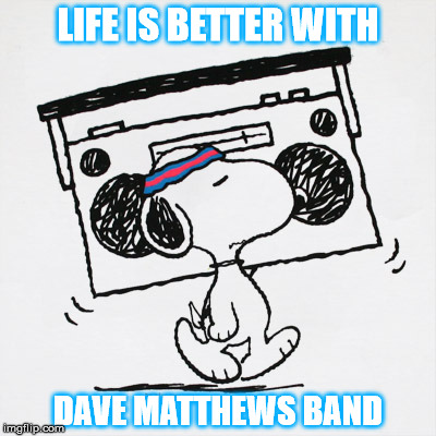 LIFE IS BETTER WITH DMB | LIFE IS BETTER WITH DAVE MATTHEWS BAND | image tagged in dmb,dave matthews band,snoopy,life is better with dave matthews band | made w/ Imgflip meme maker