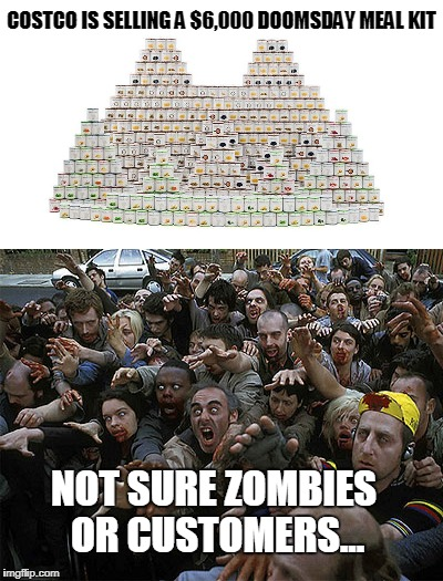 Let the Apocalypse Begin! | COSTCO IS SELLING A $6,000 DOOMSDAY MEAL KIT NOT SURE ZOMBIES OR CUSTOMERS... | image tagged in costco,doomsday meal,apocalypse | made w/ Imgflip meme maker