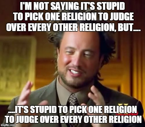 Ancient Aliens | I'M NOT SAYING IT'S STUPID TO PICK ONE RELIGION TO JUDGE OVER EVERY OTHER RELIGION, BUT.... ....IT'S STUPID TO PICK ONE RELIGION TO JUDGE OV | image tagged in memes,ancient aliens,stupid,stupidity,islamophobia,anti-islamophobia | made w/ Imgflip meme maker