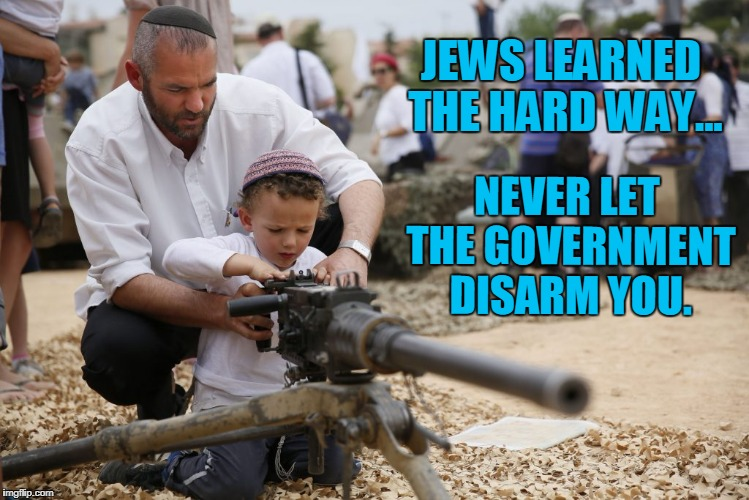 How to Prevent a Holocaust: Expert Mode. | JEWS LEARNED THE HARD WAY... NEVER LET THE GOVERNMENT DISARM YOU. | image tagged in truth,disarm citizen,tyranny,government,liberty,freedom | made w/ Imgflip meme maker