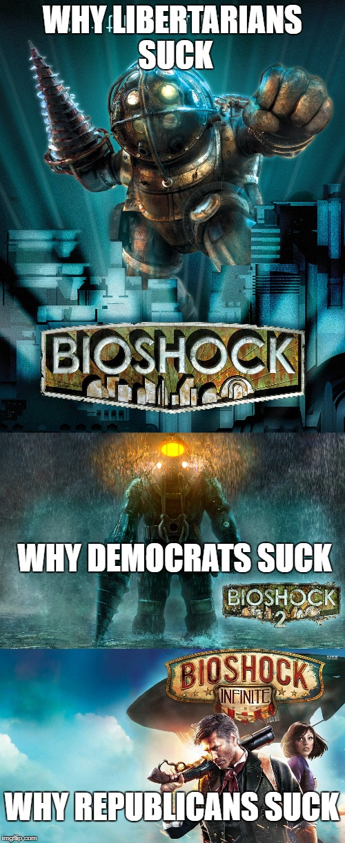 Bioshock political humor | WHY LIBERTARIANS SUCK WHY DEMOCRATS SUCK WHY REPUBLICANS SUCK | image tagged in memes,politics,bioshock | made w/ Imgflip meme maker