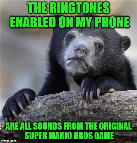 Confession Bear Meme | THE RINGTONES ENABLED ON MY PHONE ARE ALL SOUNDS FROM THE ORIGINAL SUPER MARIO BROS GAME | image tagged in memes,confession bear | made w/ Imgflip meme maker
