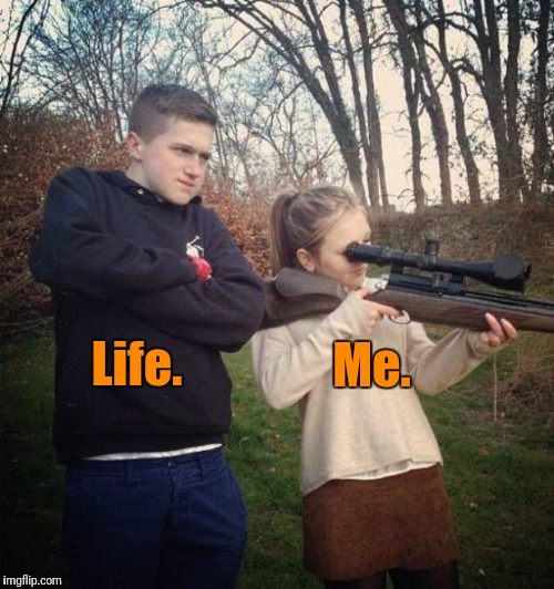 Life | Me. Life. | image tagged in big brother,first world problems,trust,trust issues,society | made w/ Imgflip meme maker