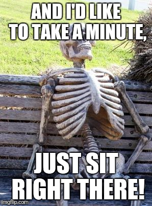 Waiting Skeleton Meme | AND I'D LIKE TO TAKE A MINUTE, JUST SIT RIGHT THERE! | image tagged in memes,waiting skeleton | made w/ Imgflip meme maker