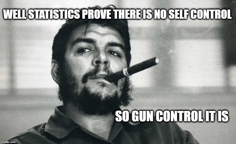Che | WELL STATISTICS PROVE THERE IS NO SELF CONTROL SO GUN CONTROL IT IS | image tagged in che | made w/ Imgflip meme maker