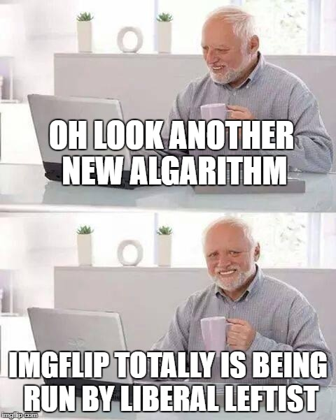 Hide the Pain Harold Meme | OH LOOK ANOTHER NEW ALGARITHM IMGFLIP TOTALLY IS BEING RUN BY LIBERAL LEFTIST | image tagged in memes,hide the pain harold | made w/ Imgflip meme maker