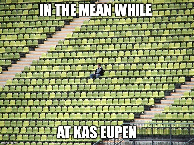 IN THE MEAN WHILE AT KAS EUPEN | image tagged in lonely fan | made w/ Imgflip meme maker