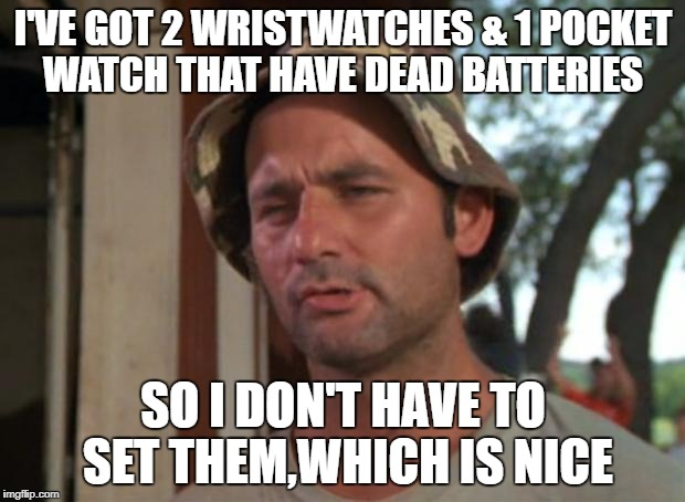 I'VE GOT 2 WRISTWATCHES & 1 POCKET WATCH THAT HAVE DEAD BATTERIES SO I DON'T HAVE TO SET THEM,WHICH IS NICE | made w/ Imgflip meme maker