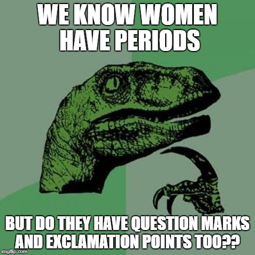 Philosoraptor Meme | WE KNOW WOMEN HAVE PERIODS BUT DO THEY HAVE QUESTION MARKS AND EXCLAMATION POINTS TOO?? | image tagged in memes,philosoraptor | made w/ Imgflip meme maker