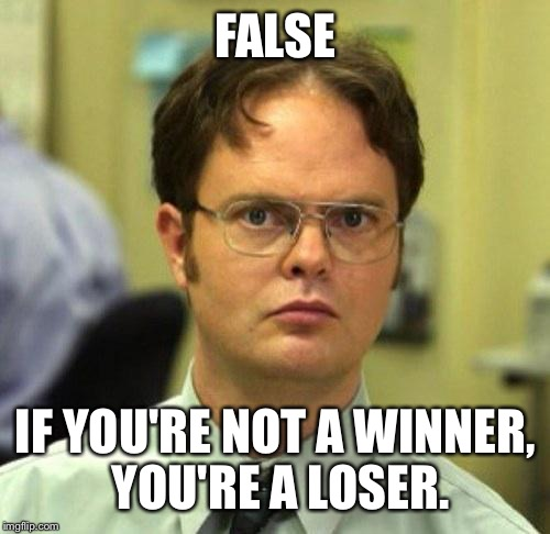 FALSE IF YOU'RE NOT A WINNER, YOU'RE A LOSER. | made w/ Imgflip meme maker
