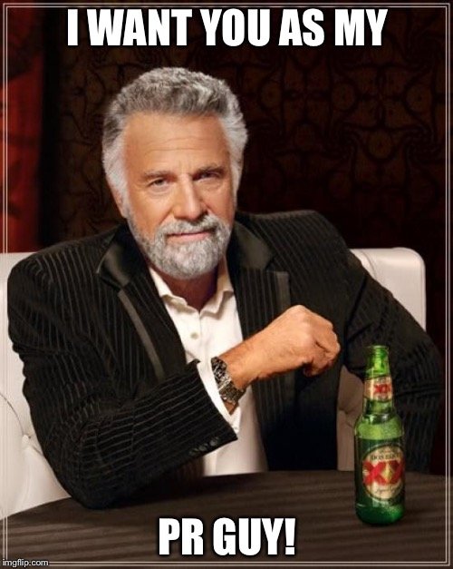 The Most Interesting Man In The World Meme | I WANT YOU AS MY PR GUY! | image tagged in memes,the most interesting man in the world | made w/ Imgflip meme maker
