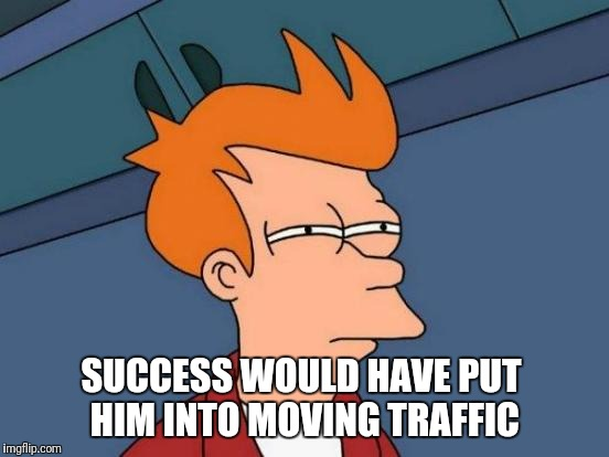 Futurama Fry Meme | SUCCESS WOULD HAVE PUT HIM INTO MOVING TRAFFIC | image tagged in memes,futurama fry | made w/ Imgflip meme maker