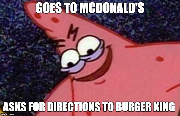 fast food | GOES TO MCDONALD'S ASKS FOR DIRECTIONS TO BURGER KING | image tagged in evil patrick | made w/ Imgflip meme maker