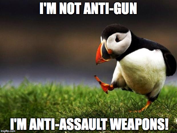 The best unpopular opinion of all time? | I'M NOT ANTI-GUN I'M ANTI-ASSAULT WEAPONS! | image tagged in memes,unpopular opinion puffin,funny,guns,gun control | made w/ Imgflip meme maker