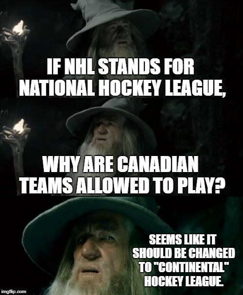 "National Hockey League not for Canada | IF NHL STANDS FOR NATIONAL HOCKEY LEAGUE, WHY ARE CANADIAN TEAMS ALLOWED TO PLAY? SEEMS LIKE IT SHOULD BE CHANGED TO ""CONTINENTAL"" HOCKEY LE 