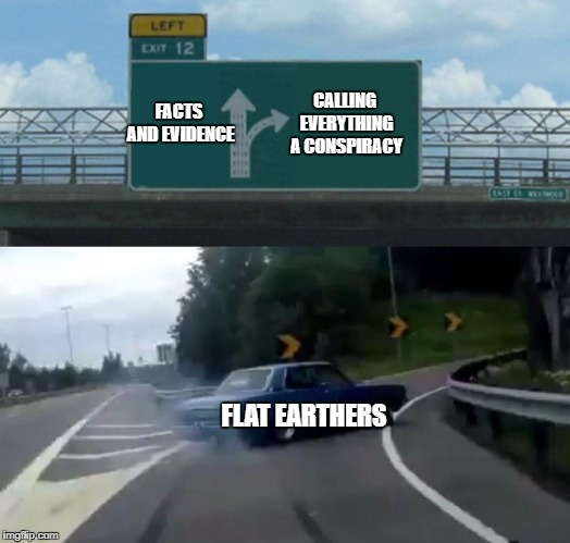 Left Exit 12 Off Ramp Meme | FACTS AND EVIDENCE FLAT EARTHERS CALLING EVERYTHING A CONSPIRACY | image tagged in memes,left exit 12 off ramp | made w/ Imgflip meme maker