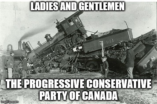The 2018 Progressive Conservative Party of Canada | LADIES AND GENTLEMEN THE PROGRESSIVE CONSERVATIVE PARTY OF CANADA | image tagged in progressive conservative party of canada,joke,trainwreck,doug ford | made w/ Imgflip meme maker