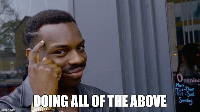 Roll Safe Think About It Meme | DOING ALL OF THE ABOVE | image tagged in memes,roll safe think about it | made w/ Imgflip meme maker