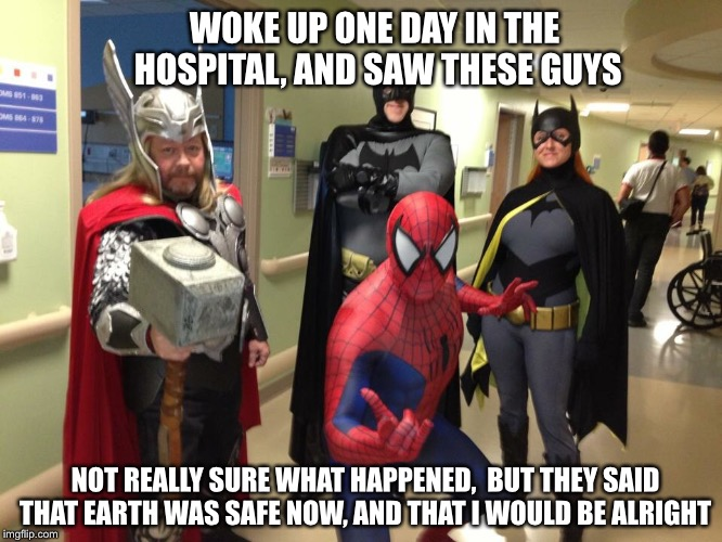 I think my Dr.'s last name was Strange... | WOKE UP ONE DAY IN THE HOSPITAL, AND SAW THESE GUYS NOT REALLY SURE WHAT HAPPENED,  BUT THEY SAID THAT EARTH WAS SAFE NOW, AND THAT I WOULD  | image tagged in superheroes,hospital,thor,spiderman,batman,funny memes | made w/ Imgflip meme maker
