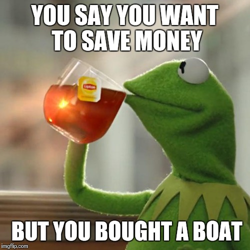 But Thats None Of My Business Meme | YOU SAY YOU WANT TO SAVE MONEY BUT YOU BOUGHT A BOAT | image tagged in memes,but thats none of my business,kermit the frog | made w/ Imgflip meme maker