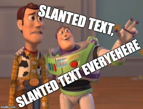 X, X Everywhere Meme | SLANTED TEXT, SLANTED TEXT EVERYEHERE | image tagged in memes,x,x everywhere,x x everywhere | made w/ Imgflip meme maker