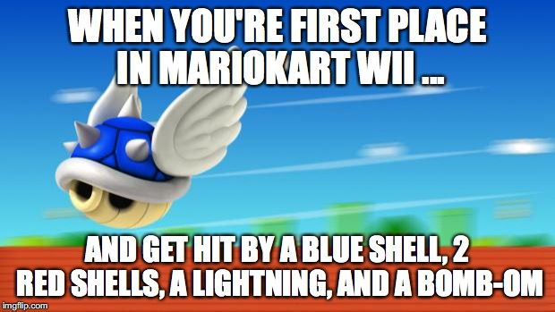 A Mario Kart haiku by Michael Bryant | WHEN YOU'RE FIRST PLACE IN MARIOKART WII ... AND GET HIT BY A BLUE SHELL, 2 RED SHELLS, A LIGHTNING, AND A BOMB-OMB | image tagged in a mario kart haiku by michael bryant | made w/ Imgflip meme maker