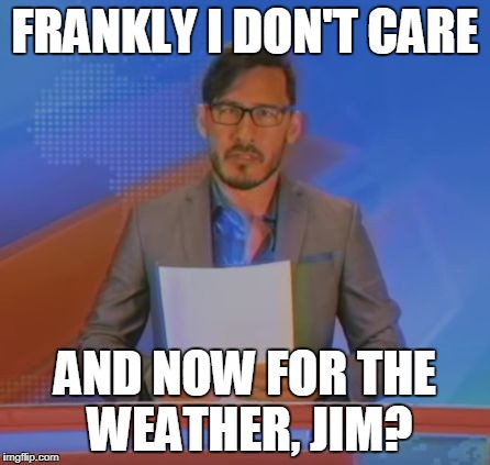 When you're in School | FRANKLY I DON'T CARE AND NOW FOR THE WEATHER, JIM? | image tagged in and now for the weather,jim,markiplier,jim news | made w/ Imgflip meme maker