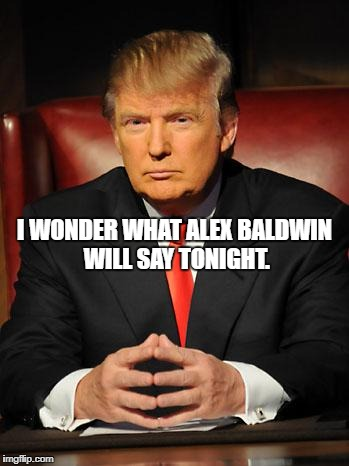 Serious Trump | I WONDER WHAT ALEX BALDWIN WILL SAY TONIGHT. | image tagged in serious trump | made w/ Imgflip meme maker