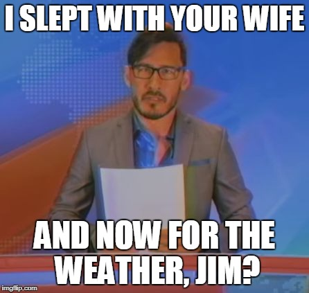 Well shit.... | I SLEPT WITH YOUR WIFE AND NOW FOR THE WEATHER, JIM? | image tagged in markiplier,jim news,and now for the weather jim? | made w/ Imgflip meme maker