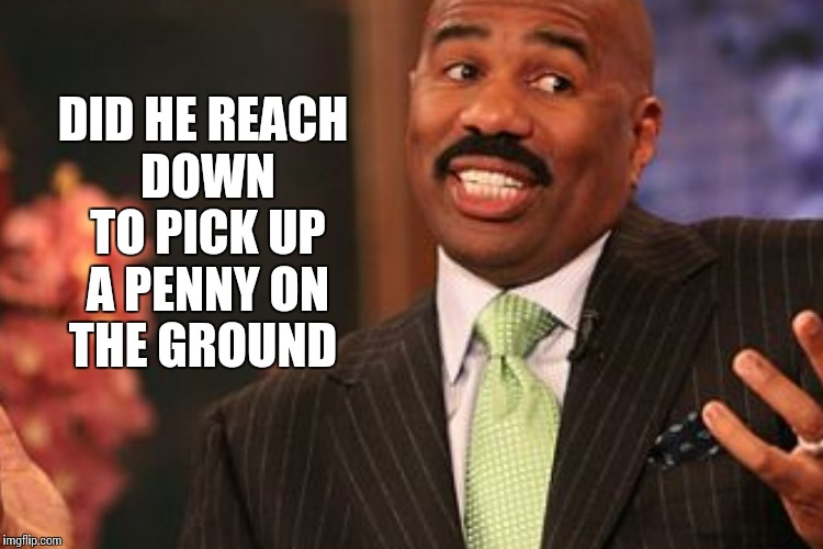 DID HE REACH DOWN TO PICK UP A PENNY ON THE GROUND | made w/ Imgflip meme maker