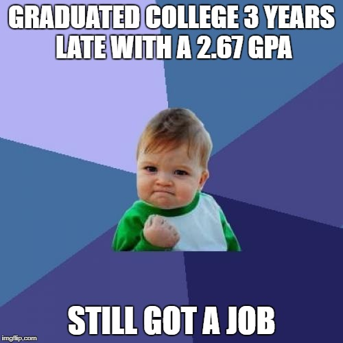 Success Kid Meme | GRADUATED COLLEGE 3 YEARS LATE WITH A 2.67 GPA STILL GOT A JOB | image tagged in memes,success kid,happy | made w/ Imgflip meme maker
