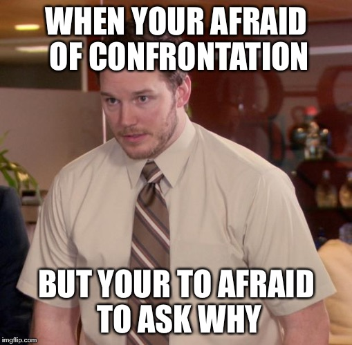 Scarrrrrred | WHEN YOUR AFRAID OF CONFRONTATION BUT YOUR TO AFRAID TO ASK WHY | image tagged in memes,afraid to ask andy | made w/ Imgflip meme maker