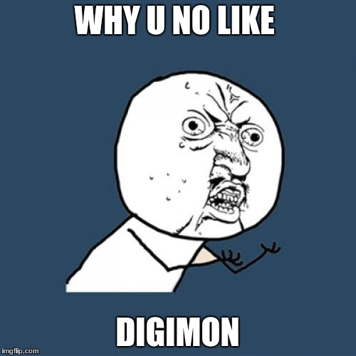Y U No Meme | WHY U NO LIKE DIGIMON | image tagged in memes,y u no | made w/ Imgflip meme maker