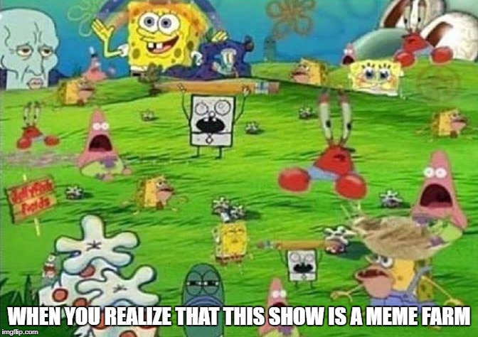 all hail spongebob king of making meme template | WHEN YOU REALIZE THAT THIS SHOW IS A MEME FARM | image tagged in memes,funny,ssby,spongebob | made w/ Imgflip meme maker