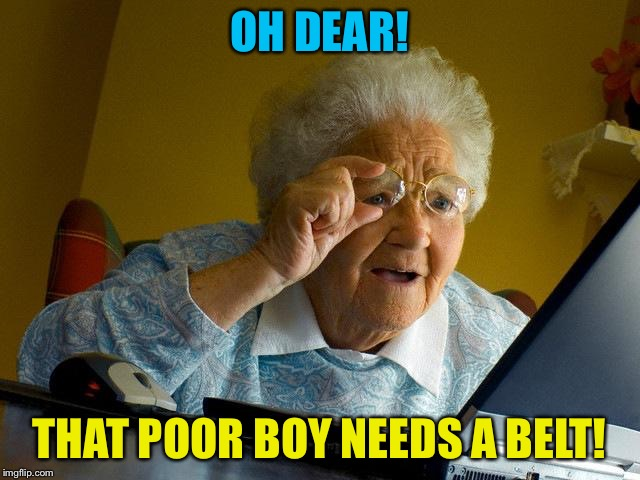 Grandma Finds The Internet Meme | OH DEAR! THAT POOR BOY NEEDS A BELT! | image tagged in memes,grandma finds the internet | made w/ Imgflip meme maker